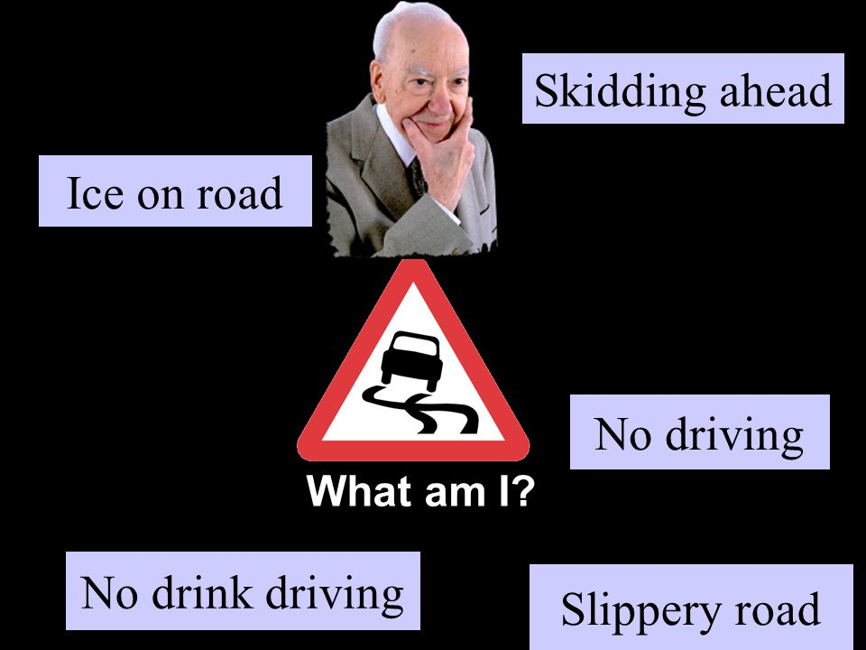 What am I? Ice on road Slippery road No driving Skidding ahead No drink driving