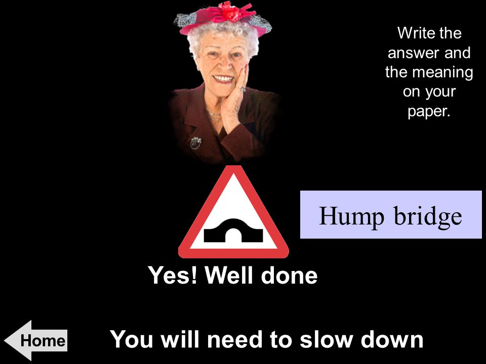 You will need to slow down Home Yes! Well done! Hump bridge Write the answer and the meaning on your paper.