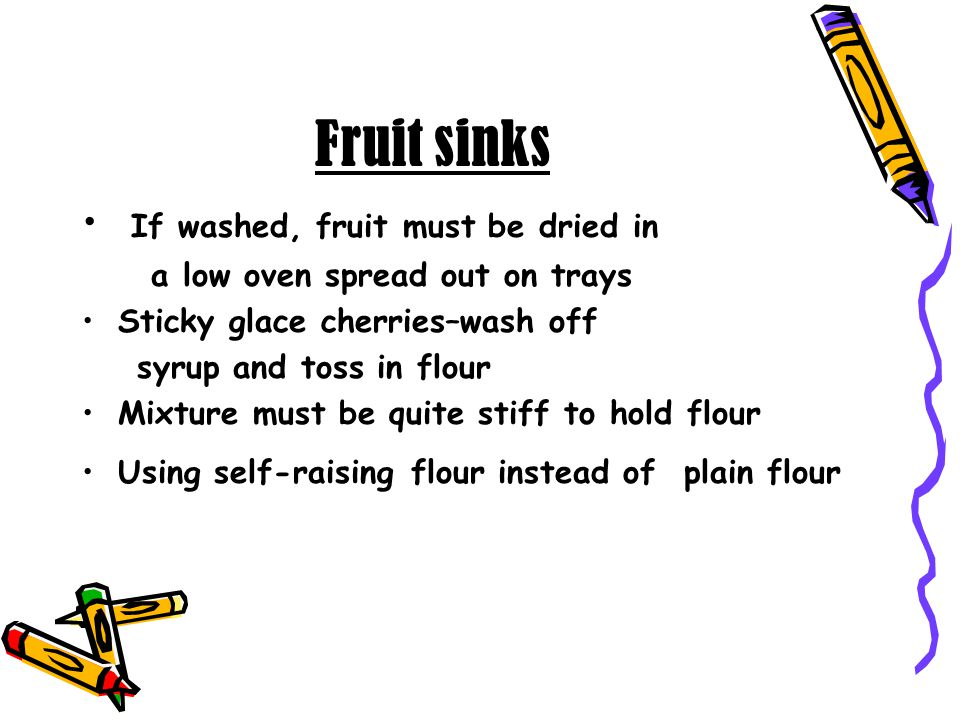 Fruit sinks If washed, fruit must be dried in a low oven spread out on trays Sticky glace cherries–wash off syrup and toss in flour Mixture must be qu