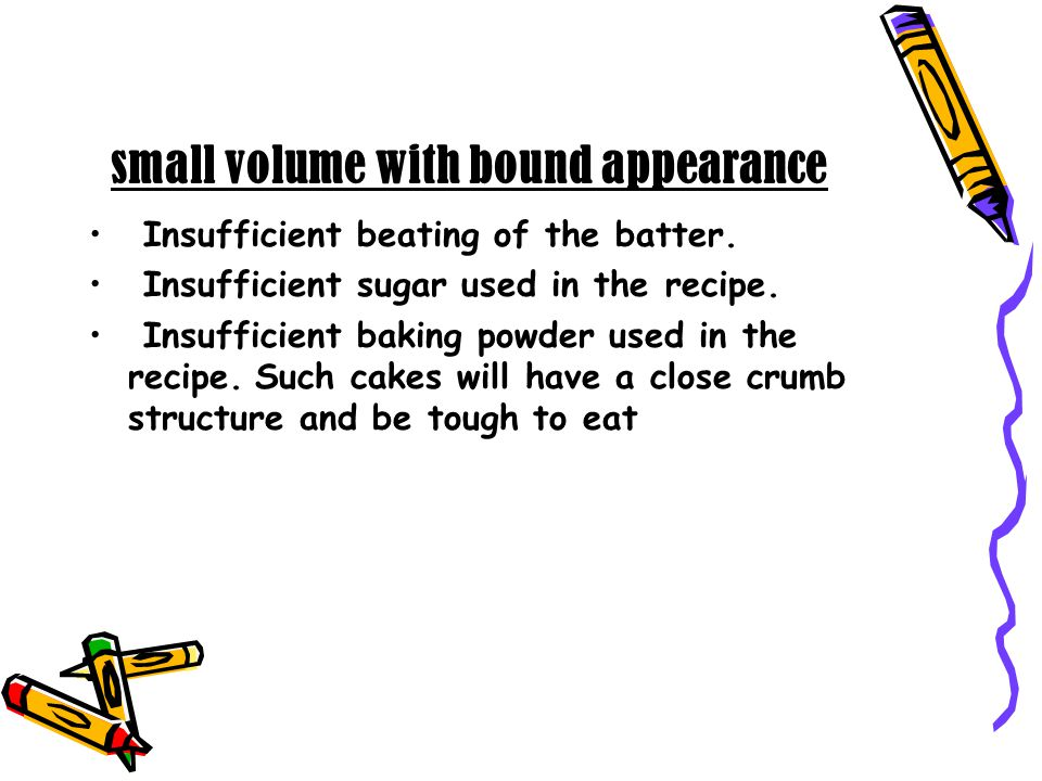 small volume with bound appearance Insufficient beating of the batter. Insufficient sugar used in the recipe. Insufficient baking powder used in the r