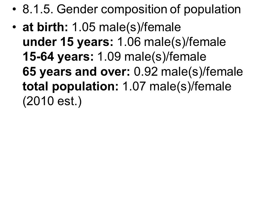 8.1.5. Gender composition of population at birth: 1.05 male(s)/female under 15 years: 1.06 male(s)/female 15-64 years: 1.09 male(s)/female 65 years an