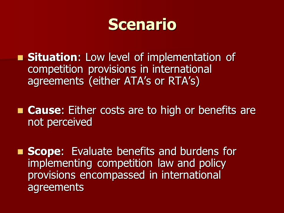 Balancing costs and burdens If model is adequate, cooperation agreements and competition provisions in RTA's should bring net positive effects (costs not outweighing benefits), thus fostering the level of implementation If model is adequate, cooperation agreements and competition provisions in RTA's should bring net positive effects (costs not outweighing benefits), thus fostering the level of implementation If costs seem/are too high, it might be that in fact the model in not appropriate in the first place If costs seem/are too high, it might be that in fact the model in not appropriate in the first place While costs seem to be higher, no efforts would be put on its implementation While costs seem to be higher, no efforts would be put on its implementation Challenge is to find models that are adequate to each reality, as there is no one size fits all Challenge is to find models that are adequate to each reality, as there is no one size fits all –Evaluate nature and possible impacts of (cross-border) anticompetitive conducts on trade –Evaluate institutional capacity and (real) national interests