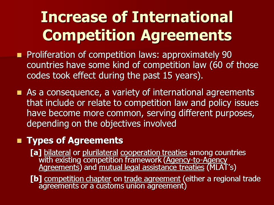 Bilateral or Plurilateral Cooperation Agreements (ATA's) Increasing number of cross-border transactions and of anticompetitive behavior that impact more than one jurisdiction lead to ATA's Increasing number of cross-border transactions and of anticompetitive behavior that impact more than one jurisdiction lead to ATA's –Allegedly increase the efficiency and effectiveness of enforcement between the authorities –Reduce risks of conflicting/incompatible decisions in individual cases Key elements of a bilateral or plurilateral cooperation agreement : Key elements of a bilateral or plurilateral cooperation agreement : –Information sharing (normally non-confidential data) –Coordination of enforcement activities through numerous commitments, either positive or negative; and, in some cases –Technical cooperation