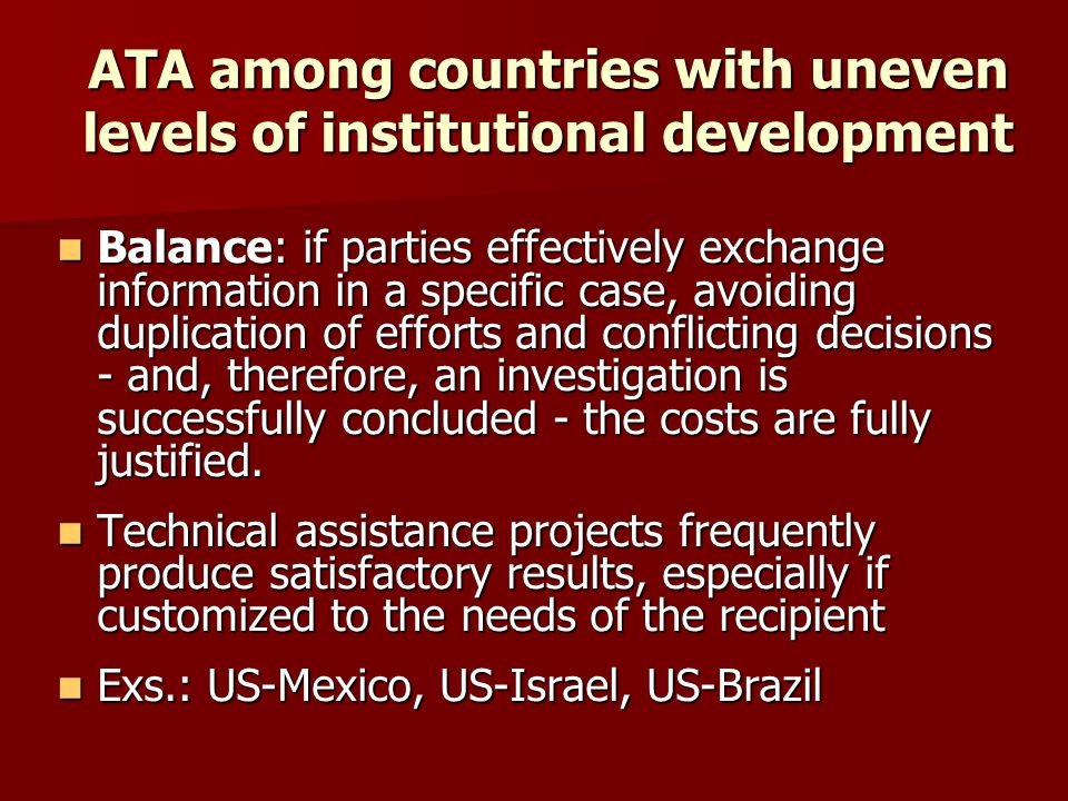 ATA among countries with similar levels of institutional development Benefits tend to be higher as authorities are more likely to effectively coordinate enforcement activities, making the antitrust enforcement more efficient and effective in certain cross-border cases Benefits tend to be higher as authorities are more likely to effectively coordinate enforcement activities, making the antitrust enforcement more efficient and effective in certain cross-border cases –Frequently notifying enforcement activities that may affect the other party's market –Reduce conflicts with respect to enforcement actions –Give access to a wider variety of data.