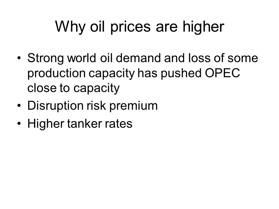 Why oil prices are higher Strong world oil demand and loss of some production capacity has pushed OPEC close to capacity Disruption risk premium Higher tanker rates