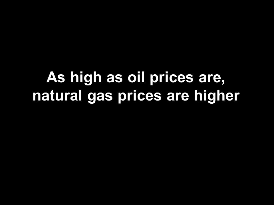 As high as oil prices are, natural gas prices are higher
