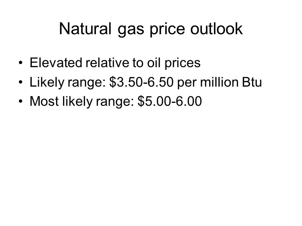 Natural gas price outlook Elevated relative to oil prices Likely range: $3.50-6.50 per million Btu Most likely range: $5.00-6.00