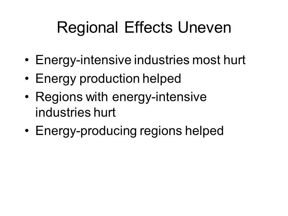 Regional Effects Uneven Energy-intensive industries most hurt Energy production helped Regions with energy-intensive industries hurt Energy-producing regions helped