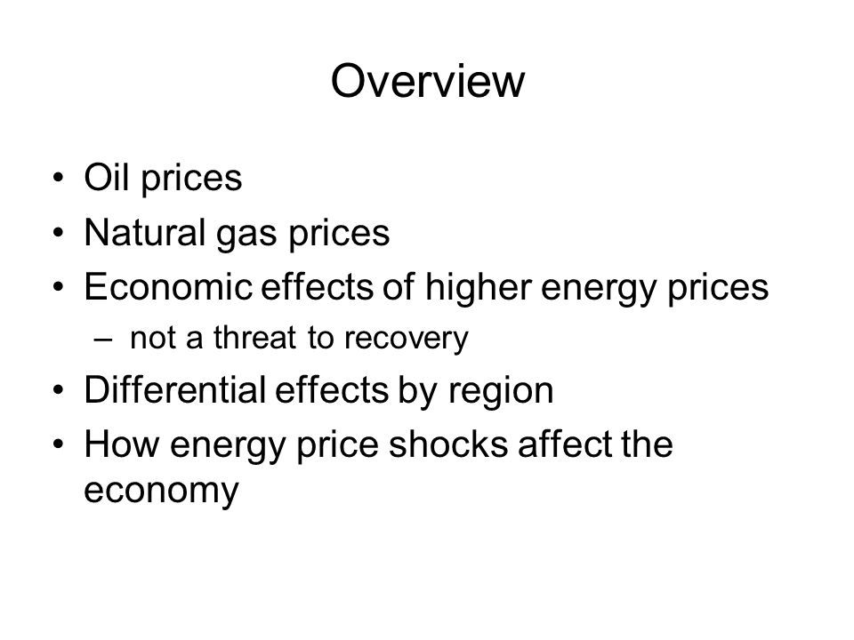 Overview Oil prices Natural gas prices Economic effects of higher energy prices – not a threat to recovery Differential effects by region How energy price shocks affect the economy