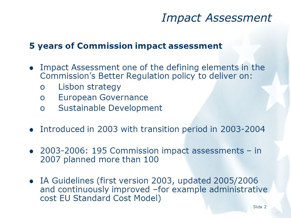 Slide: 2 Impact Assessment 5 years of Commission impact assessment Impact Assessment one of the defining elements in the Commission's Better Regulation policy to deliver on: oLisbon strategy oEuropean Governance oSustainable Development Introduced in 2003 with transition period in 2003-2004 2003-2006: 195 Commission impact assessments – in 2007 planned more than 100 IA Guidelines (first version 2003, updated 2005/2006 and continuously improved –for example administrative cost EU Standard Cost Model)