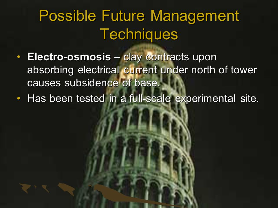 Possible Future Management Techniques Electro-osmosis – clay contracts upon absorbing electrical current under north of tower causes subsidence of base.Electro-osmosis – clay contracts upon absorbing electrical current under north of tower causes subsidence of base.