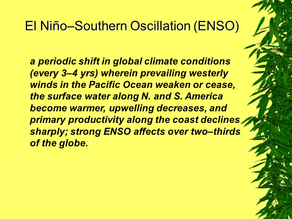 El Niño–Southern Oscillation (ENSO) a periodic shift in global climate conditions (every 3–4 yrs) wherein prevailing westerly winds in the Pacific Ocean weaken or cease, the surface water along N.