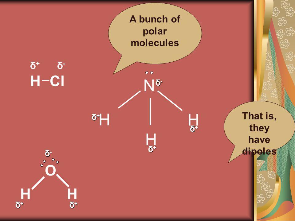 HCl δ-δ- δ+δ+ H H H N δ-δ-δ-δ- δ+δ+δ+δ+ δ+δ+δ+δ+ δ+δ+δ+δ+ δ-δ-δ-δ- δ+δ+δ+δ+ δ+δ+δ+δ+ O HH A bunch of polar molecules That is, they have dipoles