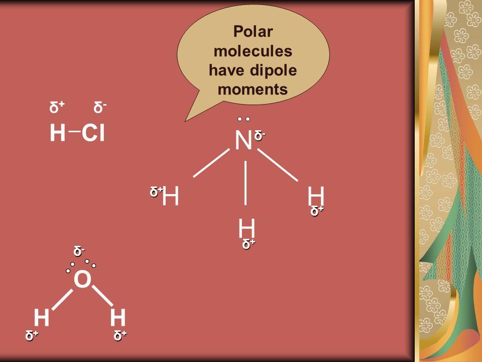 HCl δ-δ- δ+δ+ H H H N δ-δ-δ-δ- δ+δ+δ+δ+ δ+δ+δ+δ+ δ+δ+δ+δ+ δ-δ-δ-δ- δ+δ+δ+δ+ δ+δ+δ+δ+ O HH Polar molecules have dipole moments