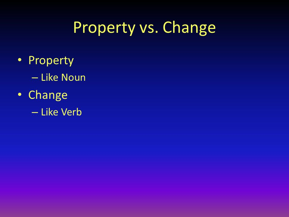 Property vs. Change Property – Like Noun Change – Like Verb