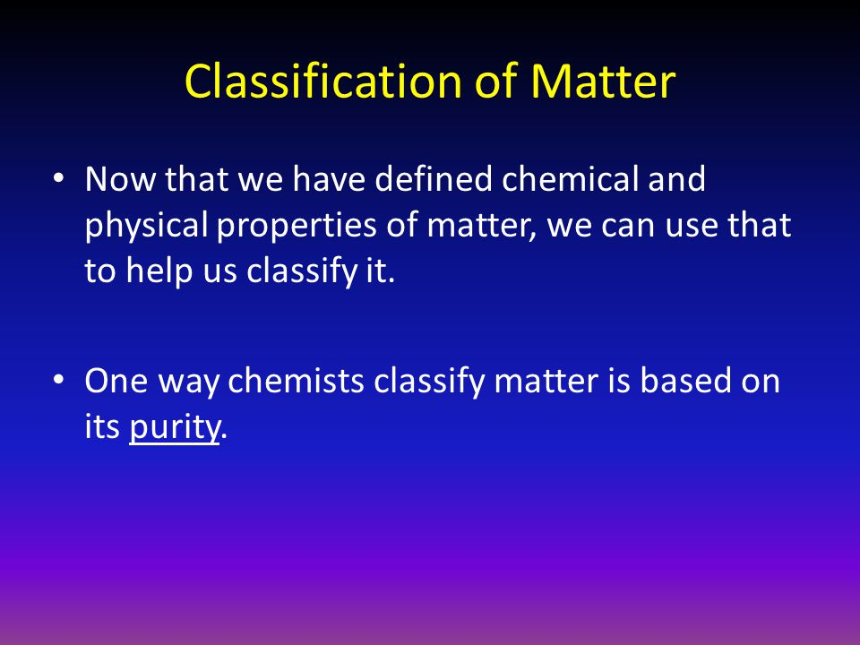 Now that we have defined chemical and physical properties of matter, we can use that to help us classify it.
