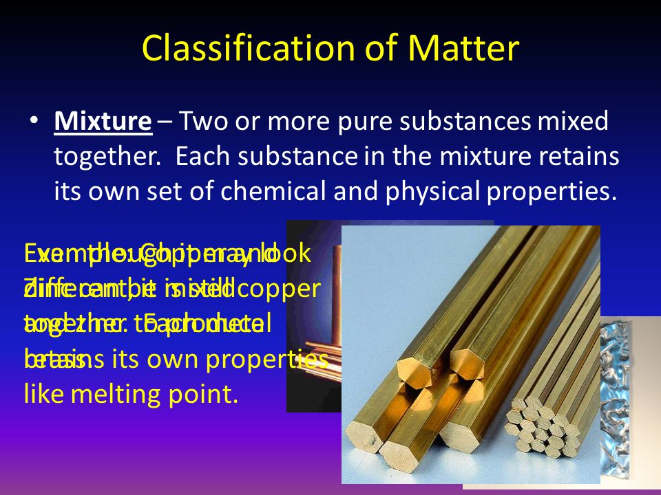 Classification of Matter Mixture – Two or more pure substances mixed together.