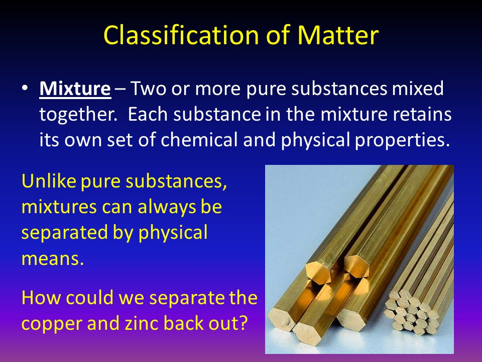 Classification of Matter Mixture – Two or more pure substances mixed together. Each substance in the mixture retains its own set of chemical and physi