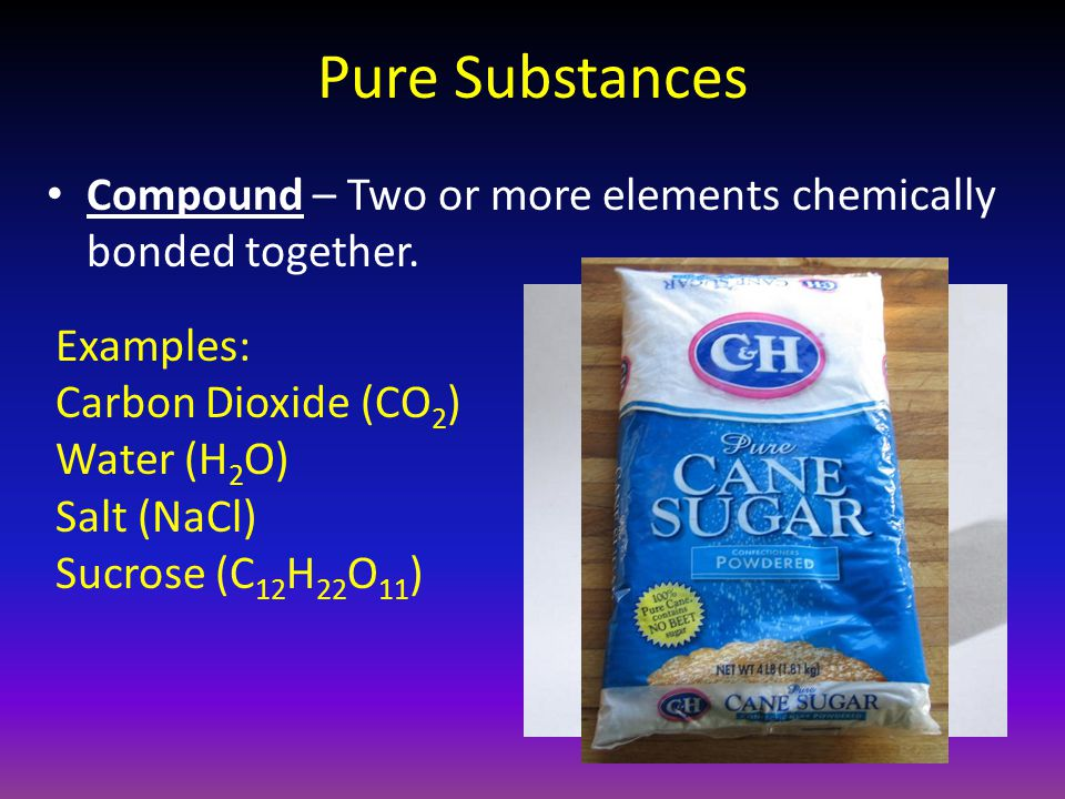 Pure Substances Compound – Two or more elements chemically bonded together. Examples: Carbon Dioxide (CO 2 ) Water (H 2 O) Salt (NaCl) Sucrose (C 12 H