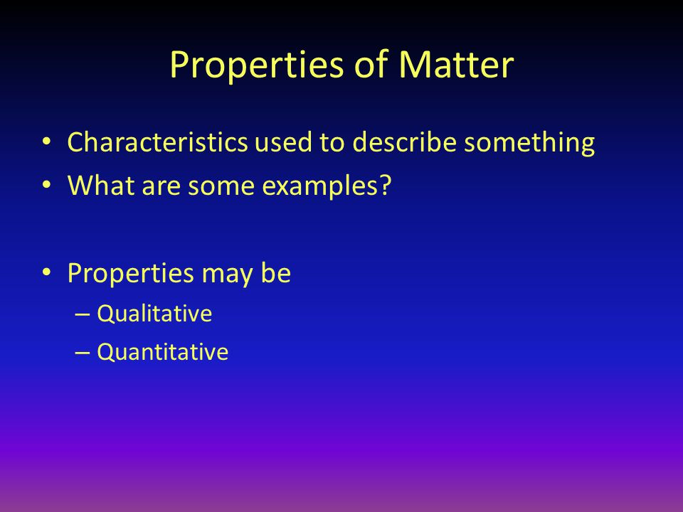 Properties of Matter Characteristics used to describe something What are some examples.