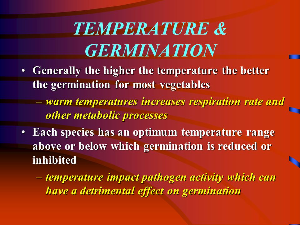 TEMPERATURE & GERMINATION Generally the higher the temperature the better the germination for most vegetablesGenerally the higher the temperature the better the germination for most vegetables –warm temperatures increases respiration rate and other metabolic processes Each species has an optimum temperature range above or below which germination is reduced or inhibitedEach species has an optimum temperature range above or below which germination is reduced or inhibited –temperature impact pathogen activity which can have a detrimental effect on germination