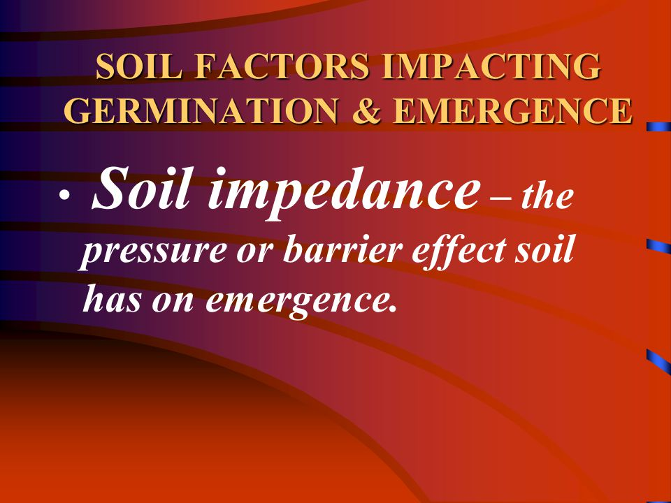 SOIL FACTORS IMPACTING GERMINATION & EMERGENCE Soil impedance – the pressure or barrier effect soil has on emergence.