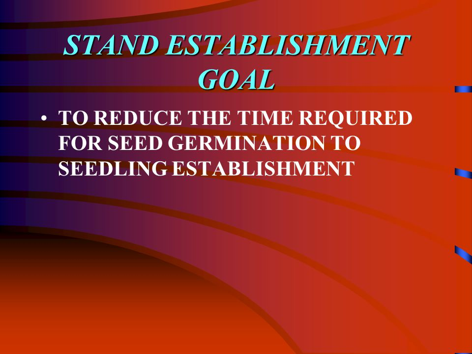 STAND ESTABLISHMENT GOAL TO REDUCE THE TIME REQUIRED FOR SEED GERMINATION TO SEEDLING ESTABLISHMENT