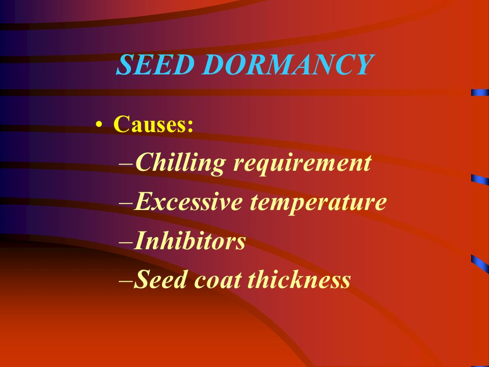 SEED DORMANCY Causes: –Chilling requirement –Excessive temperature –Inhibitors –Seed coat thickness