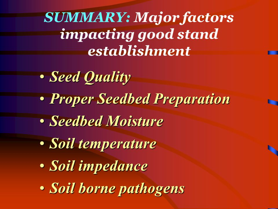 SUMMARY: Major factors impacting good stand establishment Seed QualitySeed Quality Proper Seedbed PreparationProper Seedbed Preparation Seedbed MoistureSeedbed Moisture Soil temperatureSoil temperature Soil impedanceSoil impedance Soil borne pathogensSoil borne pathogens