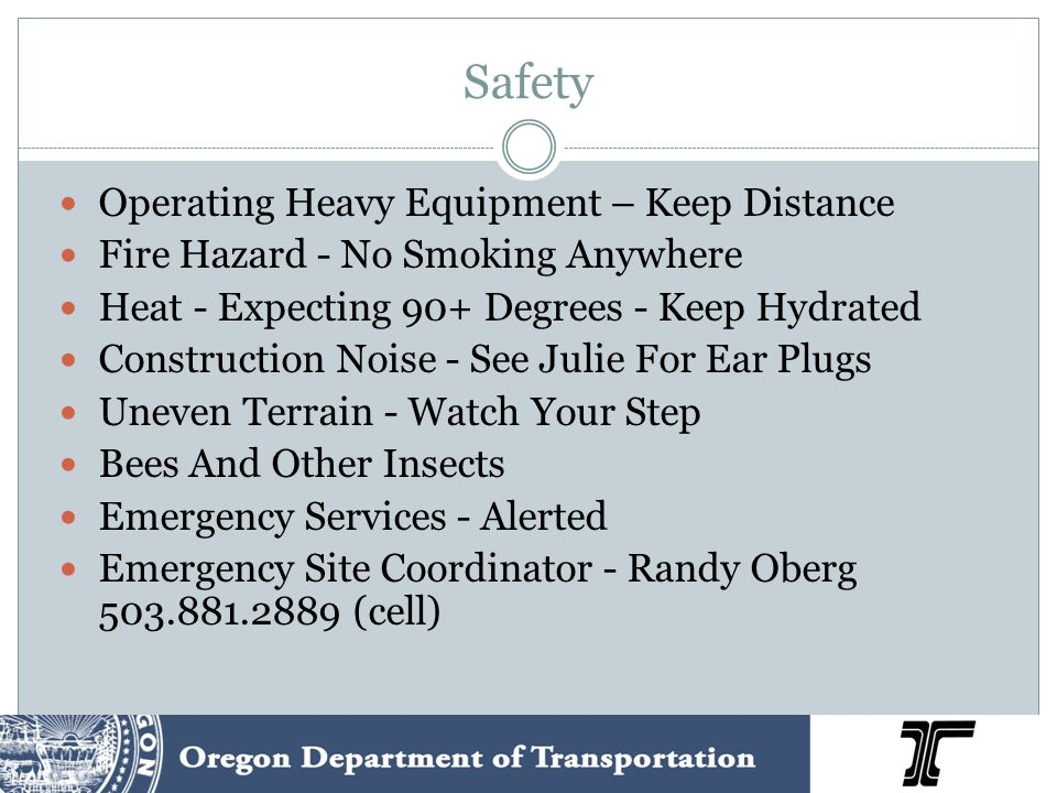 Safety Operating Heavy Equipment – Keep Distance Fire Hazard - No Smoking Anywhere Heat - Expecting 90+ Degrees - Keep Hydrated Construction Noise - See Julie For Ear Plugs Uneven Terrain - Watch Your Step Bees And Other Insects Emergency Services - Alerted Emergency Site Coordinator - Randy Oberg 503.881.2889 (cell)