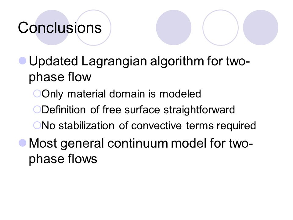 Conclusions Updated Lagrangian algorithm for two- phase flow  Only material domain is modeled  Definition of free surface straightforward  No stabilization of convective terms required Most general continuum model for two- phase flows