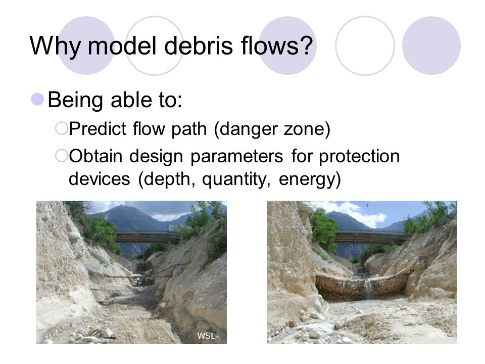 Being able to:  Predict flow path (danger zone)  Obtain design parameters for protection devices (depth, quantity, energy) Why model debris flows.