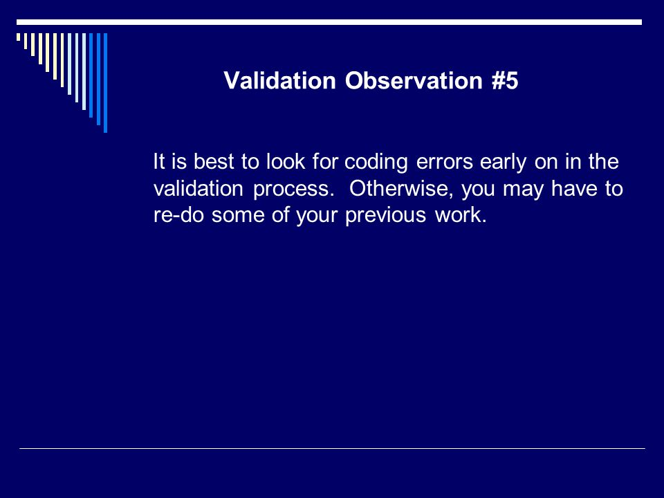 Validation Observation #5 It is best to look for coding errors early on in the validation process.