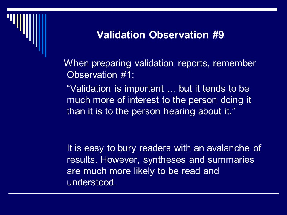 Validation Observation #9 When preparing validation reports, remember Observation #1: Validation is important … but it tends to be much more of interest to the person doing it than it is to the person hearing about it. It is easy to bury readers with an avalanche of results.