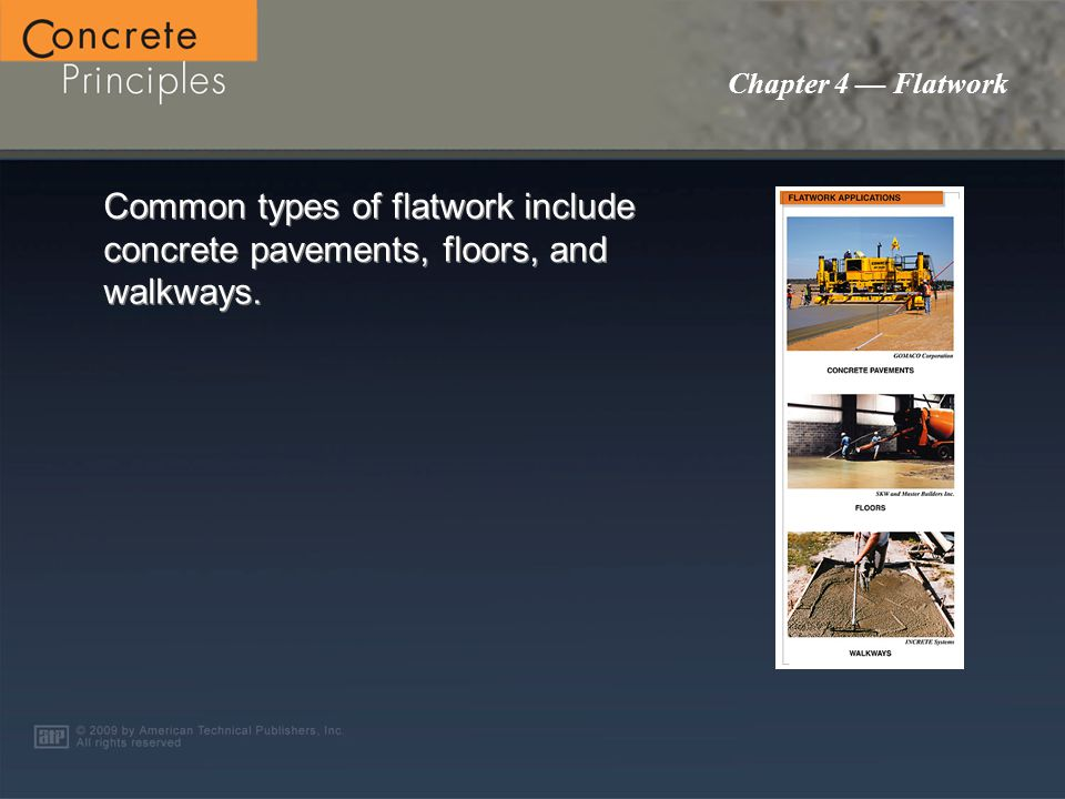 PowerPoint ® Presentation Chapter 4 Flatwork Flatwork Applications Site Preparation Concrete Reinforcement Flatwork Procedures Joint Control Bleedwater Pervious Concrete F-Numbers Hardeners