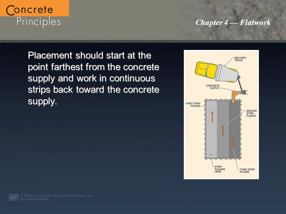 Chapter 4 — Flatwork Placement should start at the point farthest from the concrete supply and work in continuous strips back toward the concrete supply.