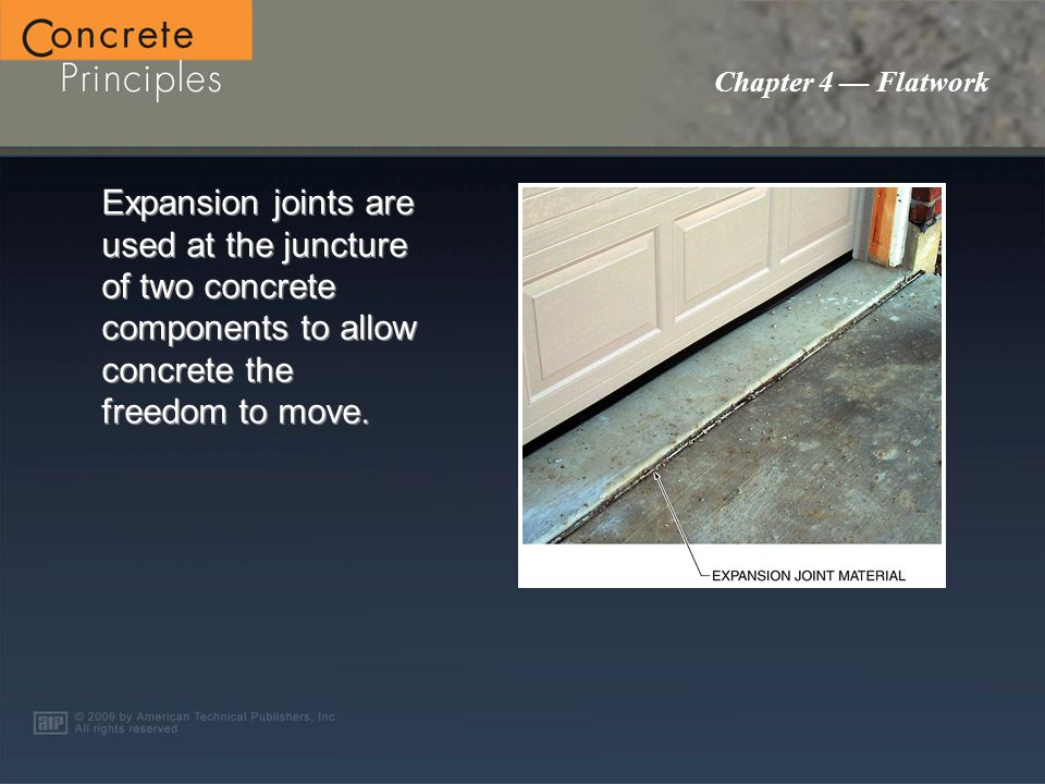 Chapter 4 — Flatwork Expansion joints are used at the juncture of two concrete components to allow concrete the freedom to move.
