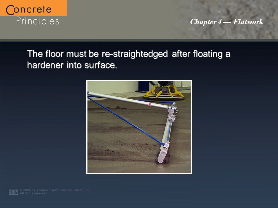 Chapter 4 — Flatwork The floor must be re-straightedged after floating a hardener into surface.