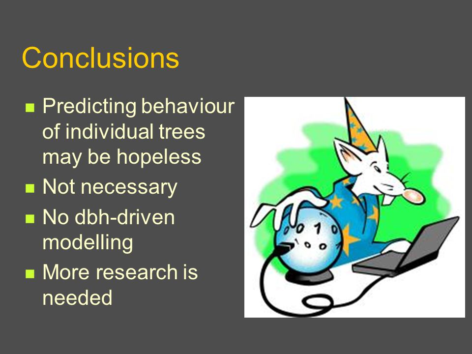 Conclusions Predicting behaviour of individual trees may be hopeless Not necessary No dbh-driven modelling More research is needed