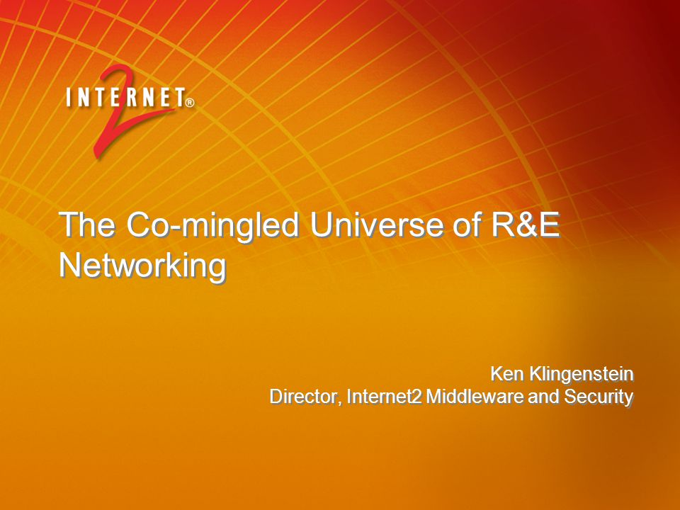 The Co-mingled Universe of R&E Networking Ken Klingenstein Director, Internet2 Middleware and Security Ken Klingenstein Director, Internet2 Middleware