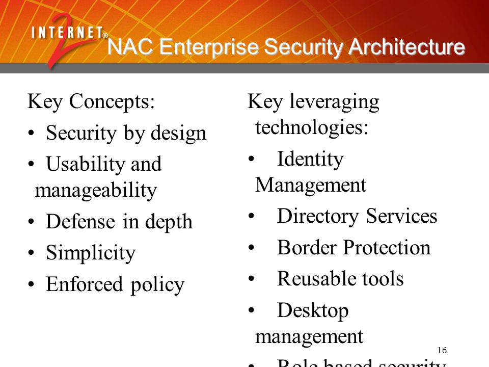 16 NAC Enterprise Security Architecture Key Concepts: Security by design Usability and manageability Defense in depth Simplicity Enforced policy Key l