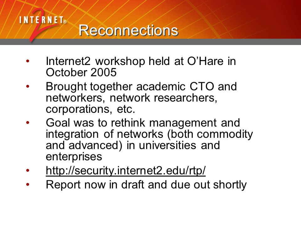 The new NSF GENI program NSF program in CISE to create and test new network architectures responsive to new requirements Not specific to R&E networks Based on original reinvention energy but coupled with additional concerns on management and transitions, as well as budget realities www.geni.net