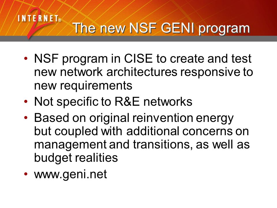 The new NSF GENI program NSF program in CISE to create and test new network architectures responsive to new requirements Not specific to R&E networks