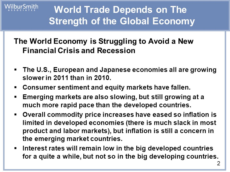 2 World Trade Depends on The Strength of the Global Economy The World Economy is Struggling to Avoid a New Financial Crisis and Recession  The U.S., European and Japanese economies all are growing slower in 2011 than in 2010.