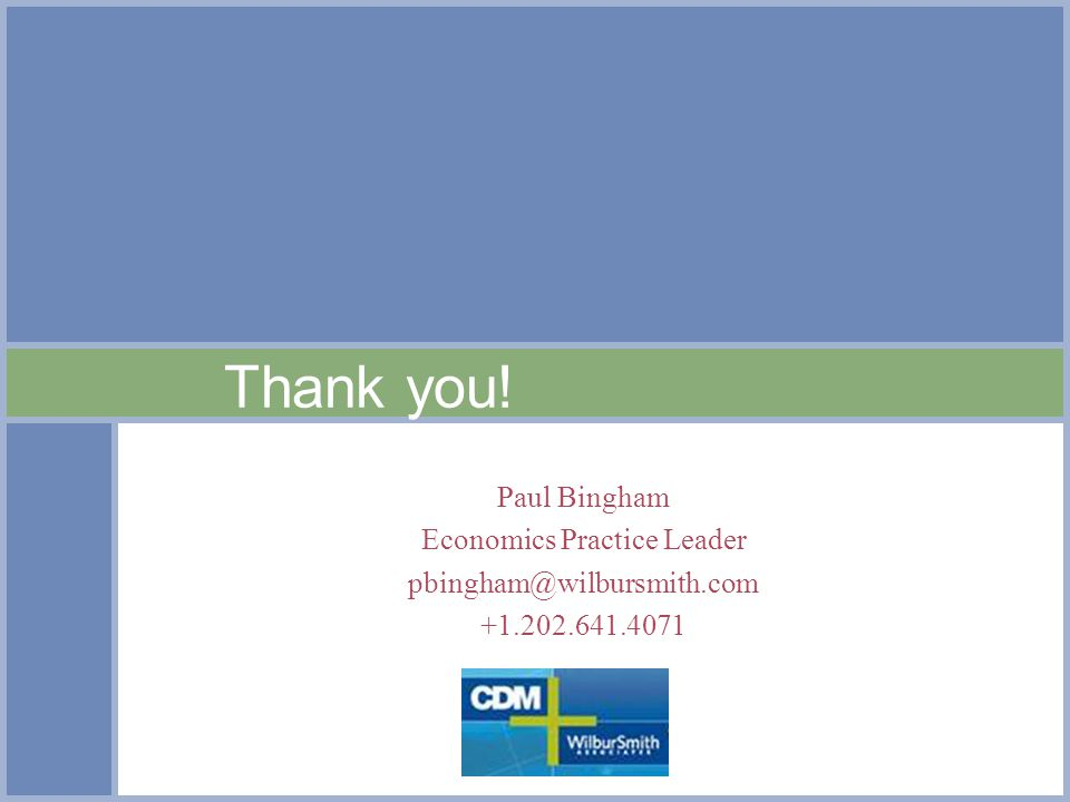 Thank you! Paul Bingham Economics Practice Leader pbingham@wilbursmith.com +1.202.641.4071