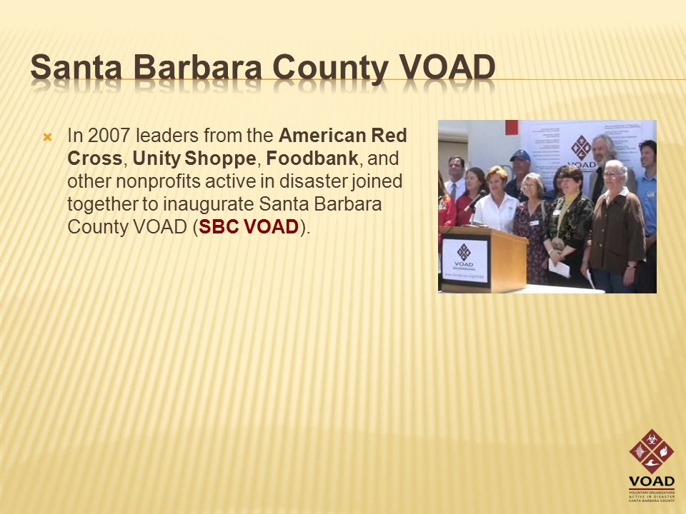  In 2007 leaders from the American Red Cross, Unity Shoppe, Foodbank, and other nonprofits active in disaster joined together to inaugurate Santa Barbara County VOAD (SBC VOAD).