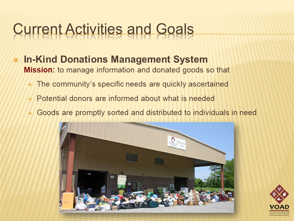  In-Kind Donations Management System Mission: to manage information and donated goods so that  The community's specific needs are quickly ascertained  Potential donors are informed about what is needed  Goods are promptly sorted and distributed to individuals in need