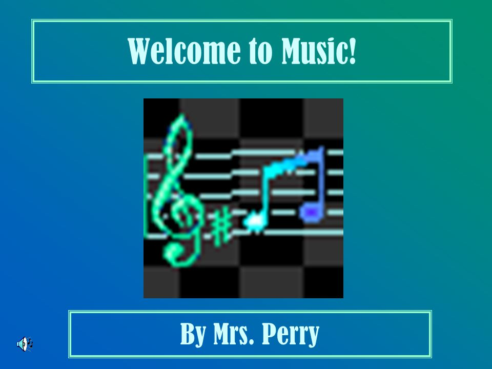 Welcome to Music! By Mrs. Perry