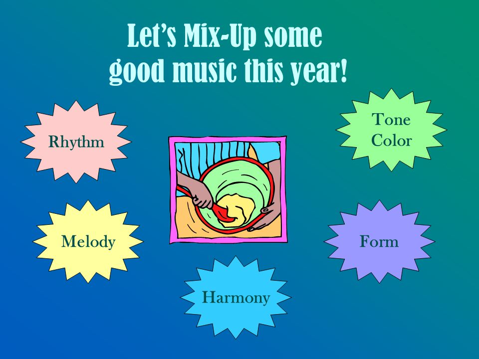 Let's Mix-Up some good music this year! Tone Color Form Harmony Rhythm Melody