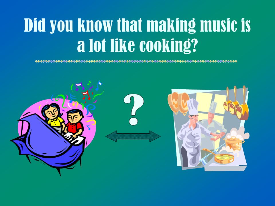 Did you know that making music is a lot like cooking